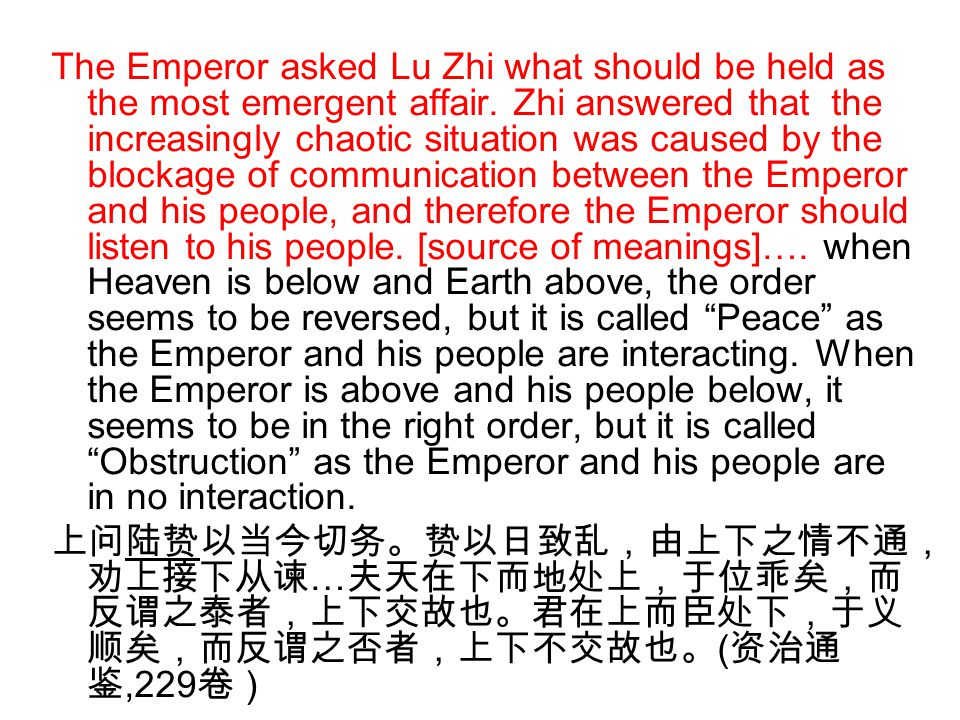 The Emperor asked Lu Zhi what should be held as the most emergent affair. Zhi answered that the increasingly chaotic situation was caused by the blockage of communication between the Emperor and his people, and therefore the Emperor should listen to his people. [source of meanings]…. when Heaven is below and Earth above, the order seems to be reversed, but it is called Peace as the Emperor and his people are interacting. When the Emperor is above and his people below, it seems to be in the right order, but it is called Obstruction as the Emperor and his people are in no interaction.